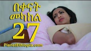 Bekenat Mekakel (በቀናት መካከል) - Part 27 | Amharic Drama