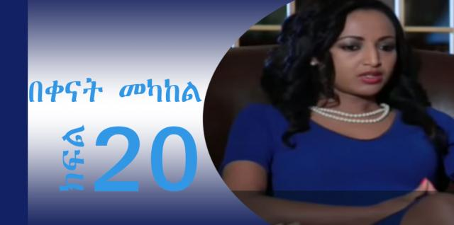 Bekenat Mekakel  (በቀናት መካከል) - Part 20  | Amharic Drama