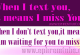 When I text you, it means I miss You. When I don't text you,it means I am waiting for you to miss me . |Englishinspirationalquotable quote